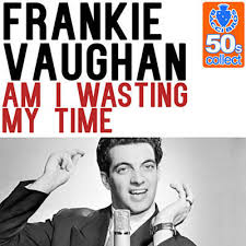 Frankie Vaughan – Am I Wasting My Time On You